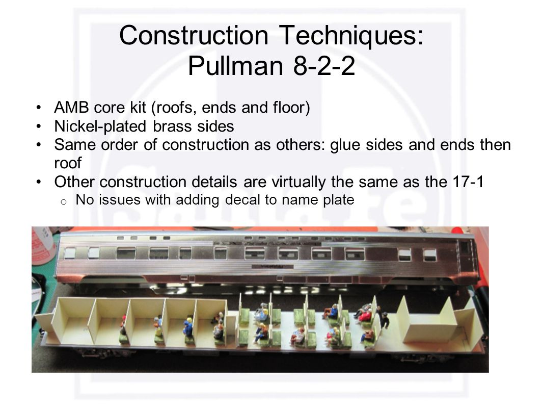 Construction Techniques: Pullman 8-2-2 AMB core kit (roofs, ends and floor) Nickel-plated brass sides Same order of construction as others: glue sides and ends then roof Other construction details are virtually the same as the 17-1 o No issues with adding decal to name plate