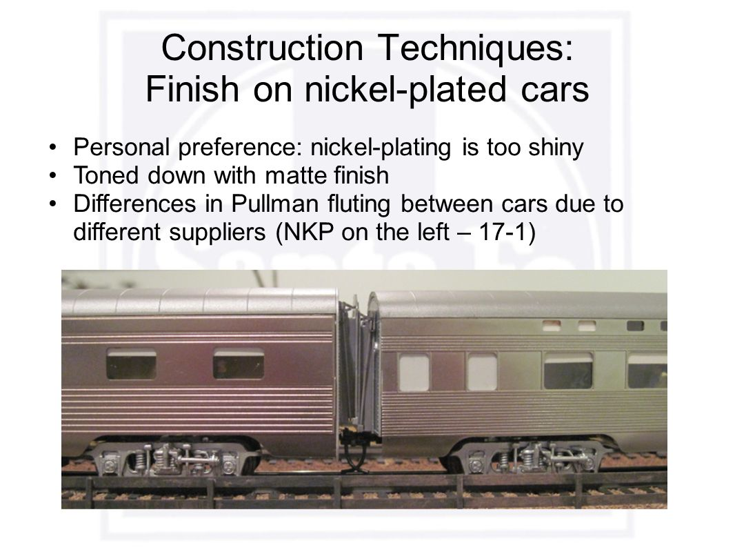 Construction Techniques: Finish on nickel-plated cars Personal preference: nickel-plating is too shiny Toned down with matte finish Differences in Pullman fluting between cars due to different suppliers (NKP on the left – 17-1)