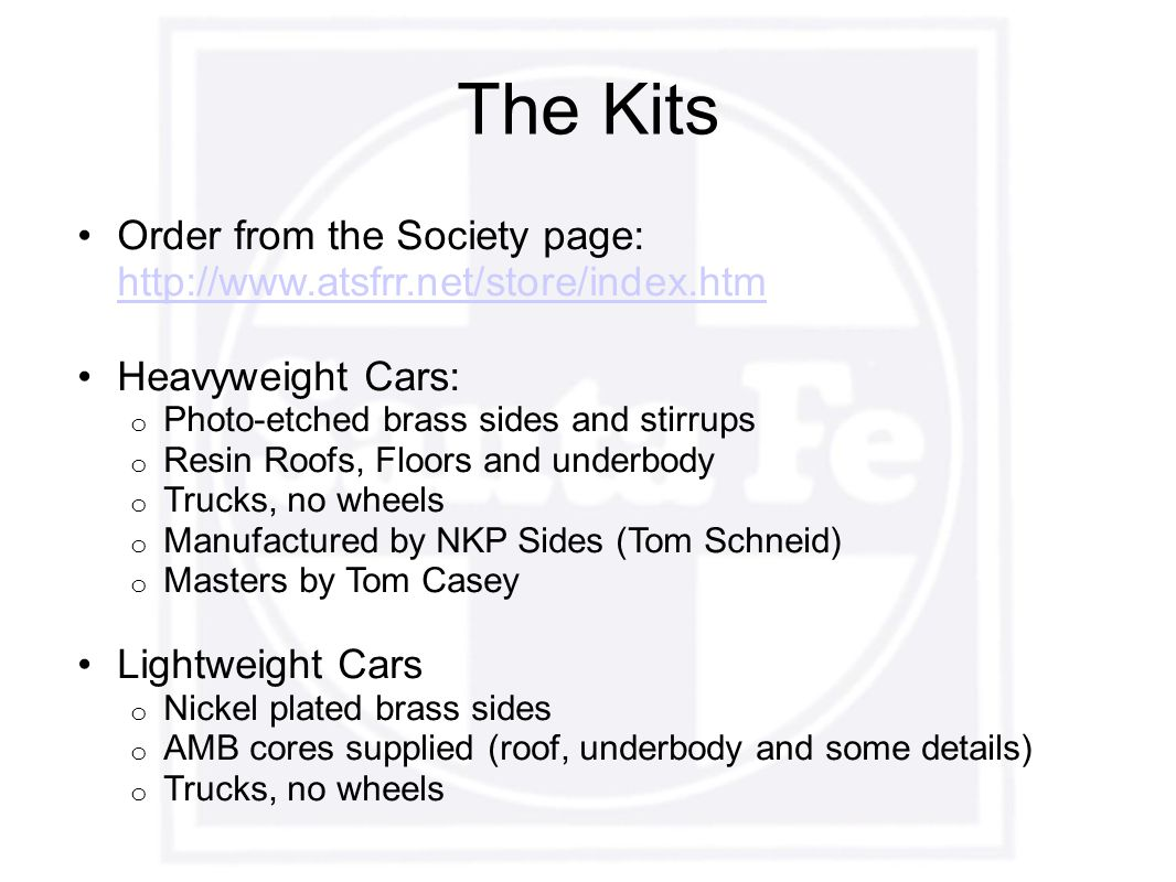 The Kits Order from the Society page: http://www.atsfrr.net/store/index.htm http://www.atsfrr.net/store/index.htm Heavyweight Cars: o Photo-etched brass sides and stirrups o Resin Roofs, Floors and underbody o Trucks, no wheels o Manufactured by NKP Sides (Tom Schneid) o Masters by Tom Casey Lightweight Cars o Nickel plated brass sides o AMB cores supplied (roof, underbody and some details) o Trucks, no wheels