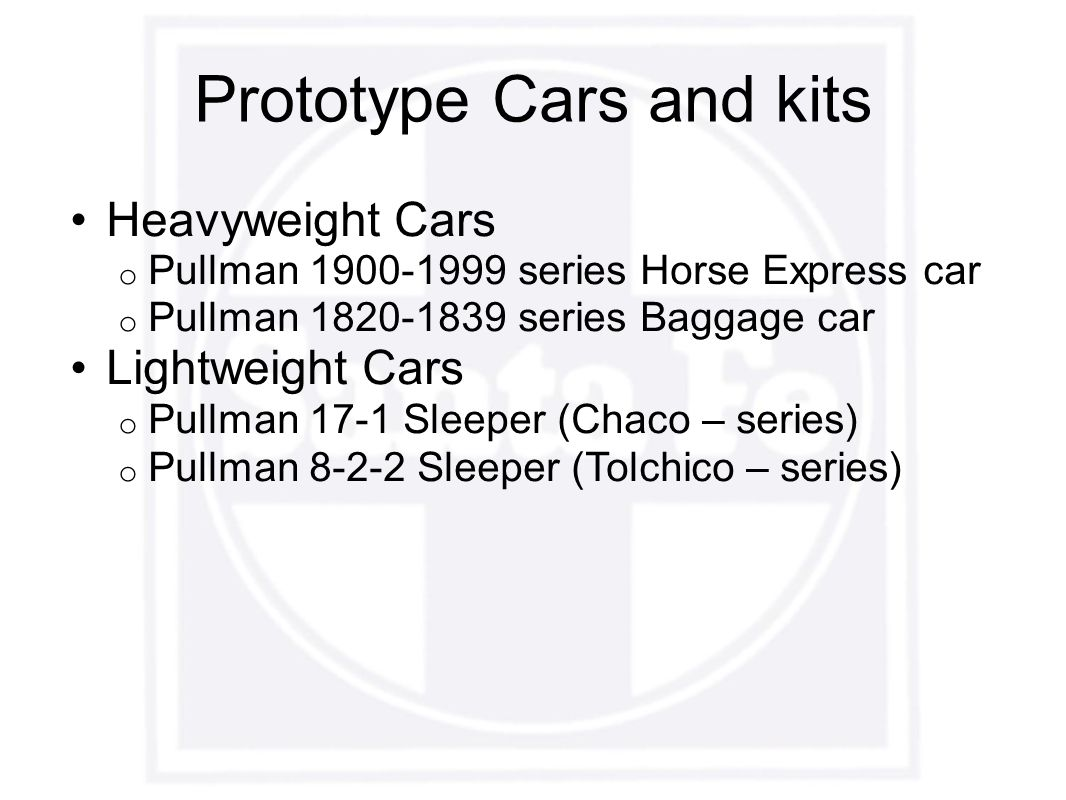 Prototype Cars and kits Heavyweight Cars o Pullman 1900-1999 series Horse Express car o Pullman 1820-1839 series Baggage car Lightweight Cars o Pullman 17-1 Sleeper (Chaco – series) o Pullman 8-2-2 Sleeper (Tolchico – series)