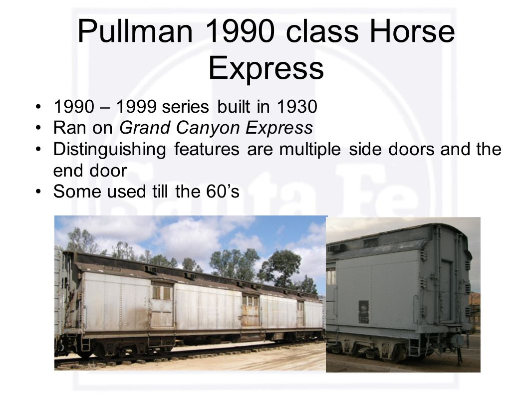 Pullman 1990 class Horse Express 1990 – 1999 series built in 1930 Ran on Grand Canyon Express Distinguishing features are multiple side doors and the end door Some used till the 60's