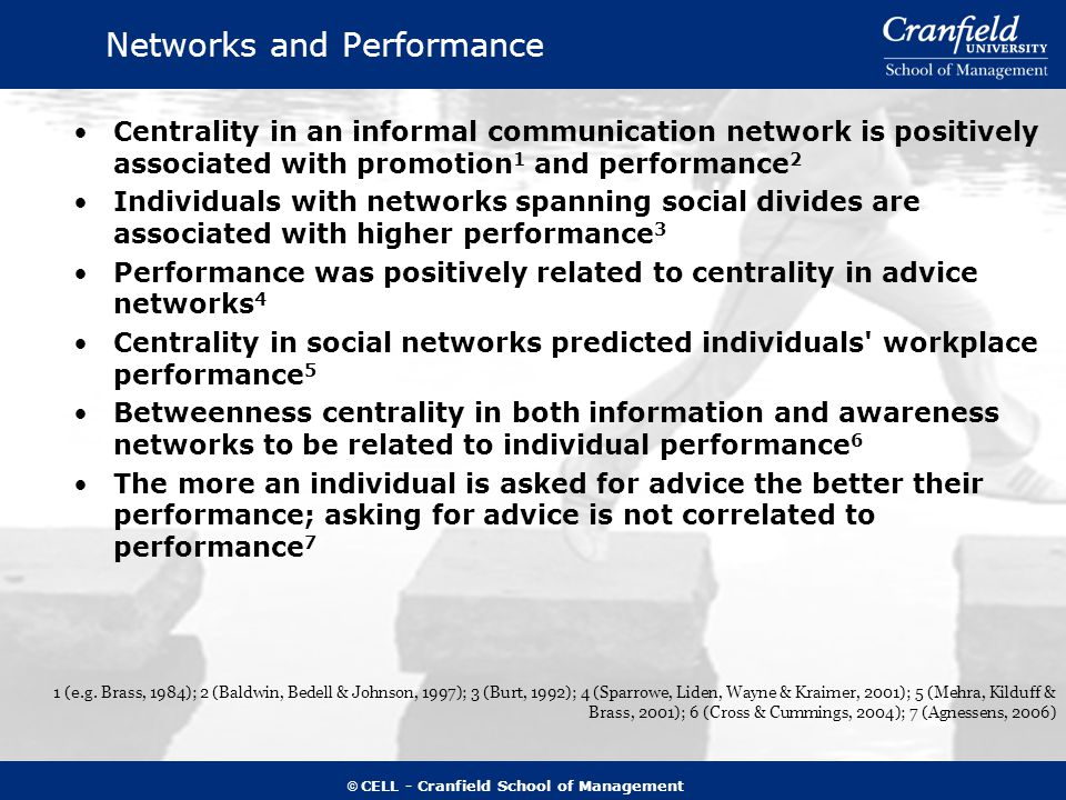 © CELL - Cranfield School of Management Networks and Performance Centrality in an informal communication network is positively associated with promotion 1 and performance 2 Individuals with networks spanning social divides are associated with higher performance 3 Performance was positively related to centrality in advice networks 4 Centrality in social networks predicted individuals workplace performance 5 Betweenness centrality in both information and awareness networks to be related to individual performance 6 The more an individual is asked for advice the better their performance; asking for advice is not correlated to performance 7 1 (e.g.