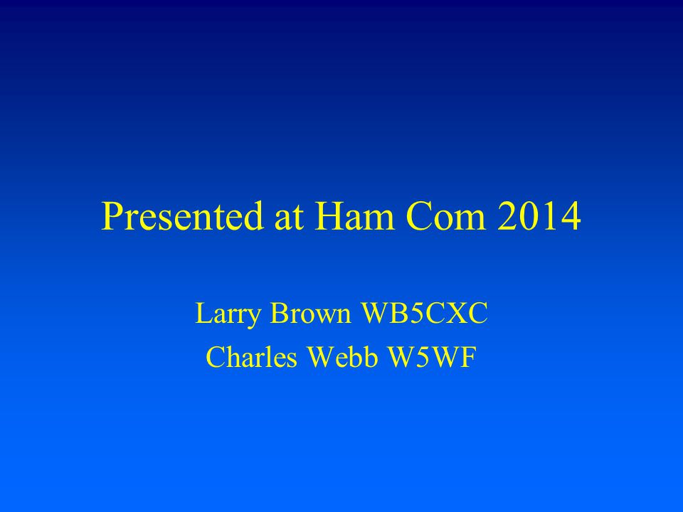 Presented at Ham Com 2014 Larry Brown WB5CXC Charles Webb W5WF