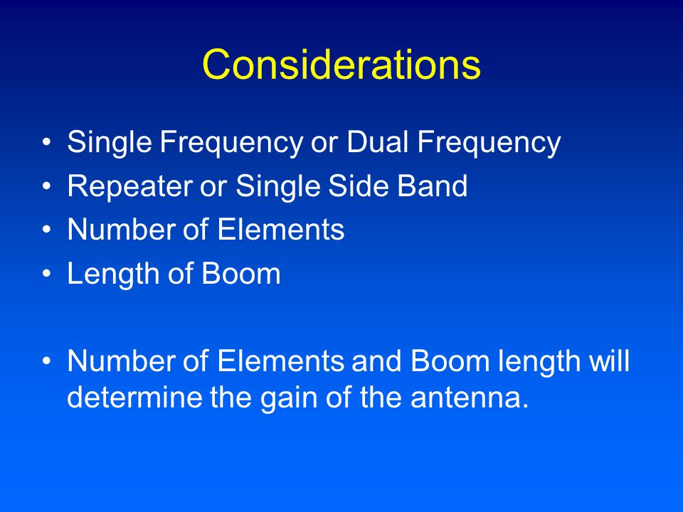 Considerations Single Frequency or Dual Frequency Repeater or Single Side Band Number of Elements Length of Boom Number of Elements and Boom length will determine the gain of the antenna.