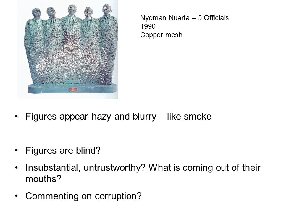 Nyoman Nuarta – 5 Officials 1990 Copper mesh Figures appear hazy and blurry – like smoke Figures are blind.