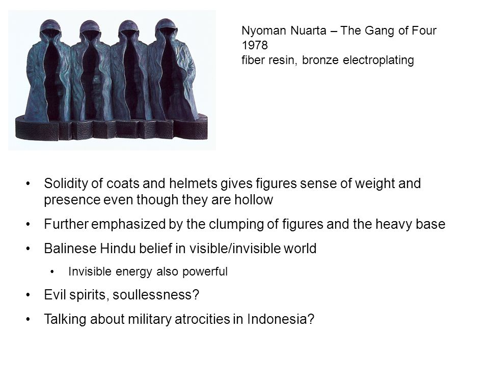 Nyoman Nuarta – The Gang of Four 1978 fiber resin, bronze electroplating Solidity of coats and helmets gives figures sense of weight and presence even though they are hollow Further emphasized by the clumping of figures and the heavy base Balinese Hindu belief in visible/invisible world Invisible energy also powerful Evil spirits, soullessness.