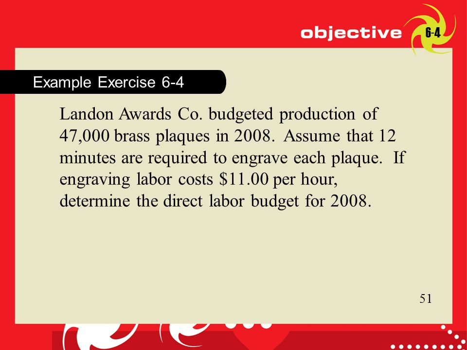 17 Click to edit Master title style 17 Example Exercise 6-4 6-4 Landon Awards Co. budgeted production of 47,000 brass plaques in 2008. Assume that 12