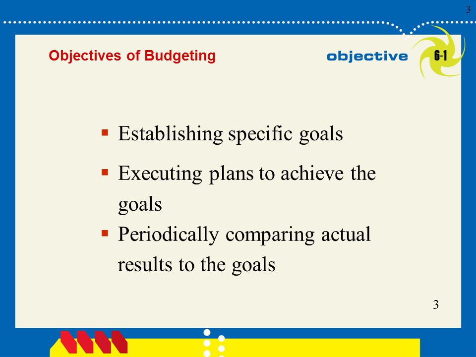 3 Click to edit Master title style 3 3 3  Establishing specific goals Objectives of Budgeting 6-1  Executing plans to achieve the goals  Periodical