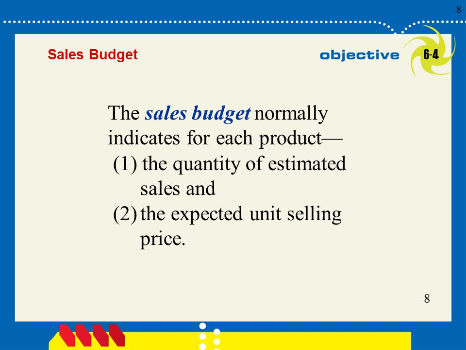 8 Click to edit Master title style 8 8 8 Sales Budget The sales budget normally indicates for each product— (1) the quantity of estimated sales and (2