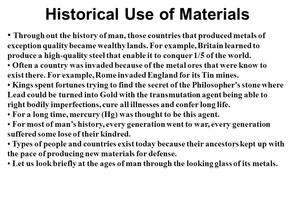 Historical Use of Materials Through out the history of man, those countries that produced metals of exception quality became wealthy lands.