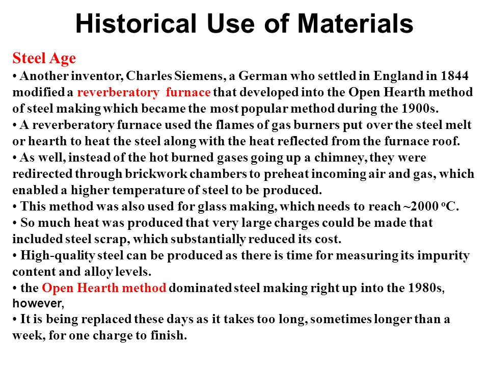 Historical Use of Materials Steel Age Another inventor, Charles Siemens, a German who settled in England in 1844 modified a reverberatory furnace that developed into the Open Hearth method of steel making which became the most popular method during the 1900s.