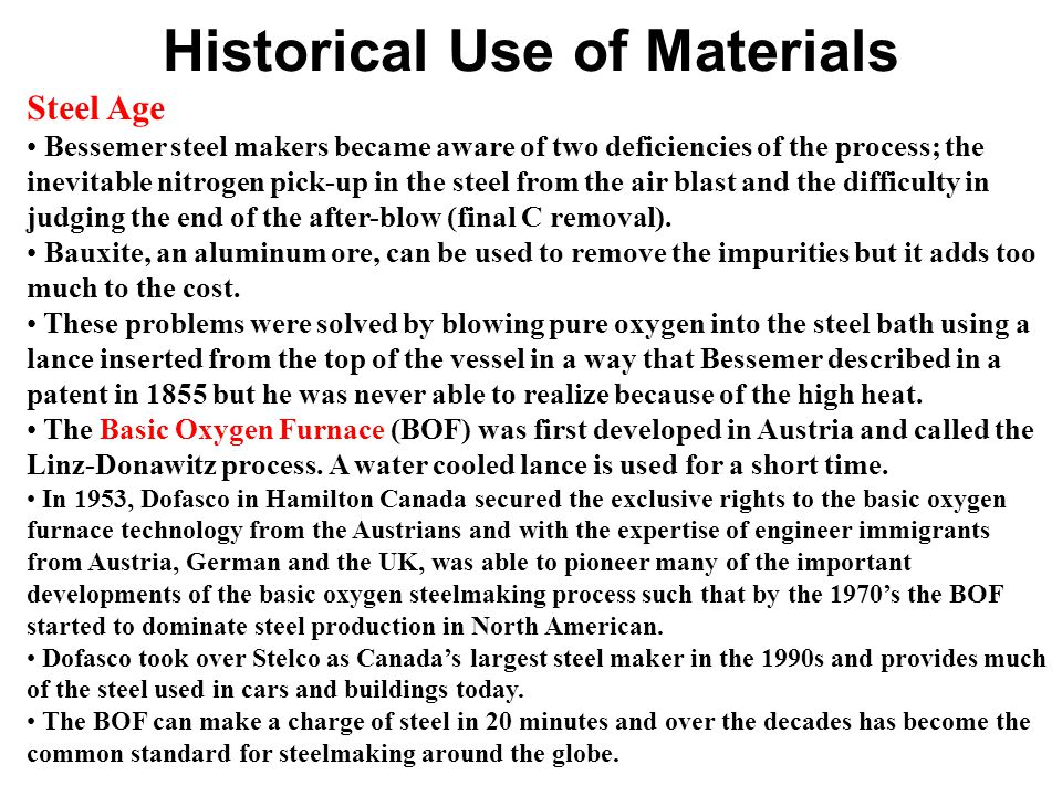 Historical Use of Materials Steel Age Bessemer steel makers became aware of two deficiencies of the process; the inevitable nitrogen pick-up in the steel from the air blast and the difficulty in judging the end of the after-blow (final C removal).