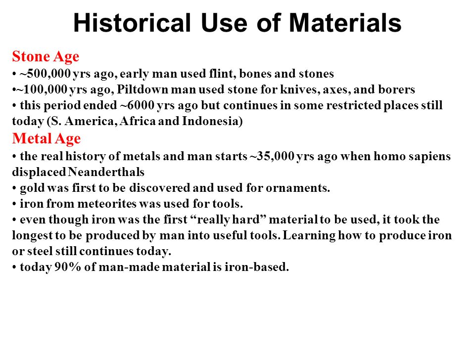 Historical Use of Materials Stone Age ~500,000 yrs ago, early man used flint, bones and stones ~100,000 yrs ago, Piltdown man used stone for knives, axes, and borers this period ended ~6000 yrs ago but continues in some restricted places still today (S.