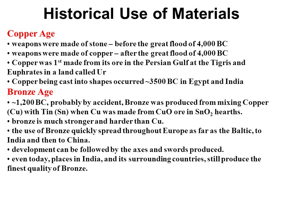 Historical Use of Materials Copper Age weapons were made of stone – before the great flood of 4,000 BC weapons were made of copper – after the great flood of 4,000 BC Copper was 1 st made from its ore in the Persian Gulf at the Tigris and Euphrates in a land called Ur Copper being cast into shapes occurred ~3500 BC in Egypt and India Bronze Age ~1,200 BC, probably by accident, Bronze was produced from mixing Copper (Cu) with Tin (Sn) when Cu was made from CuO ore in SnO 2 hearths.