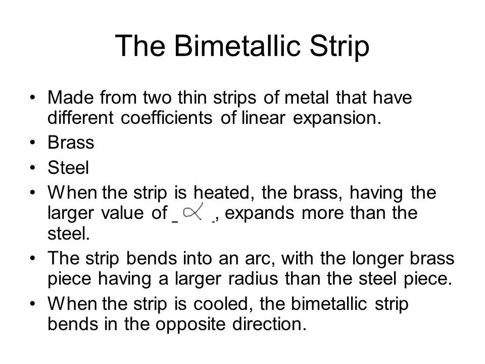 The Bimetallic Strip Made from two thin strips of metal that have different coefficients of linear expansion. Brass Steel When the strip is heated, th