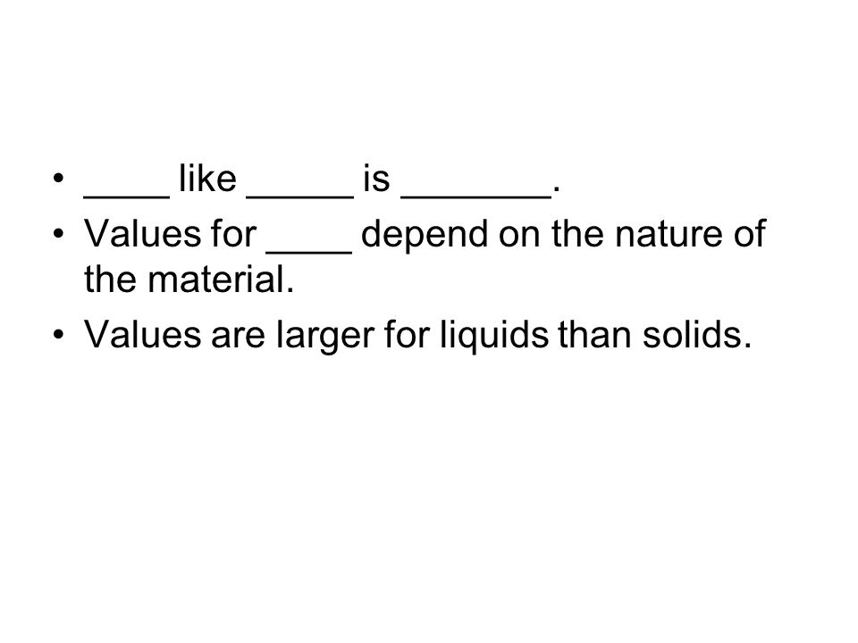 ____ like _____ is _______. Values for ____ depend on the nature of the material. Values are larger for liquids than solids.