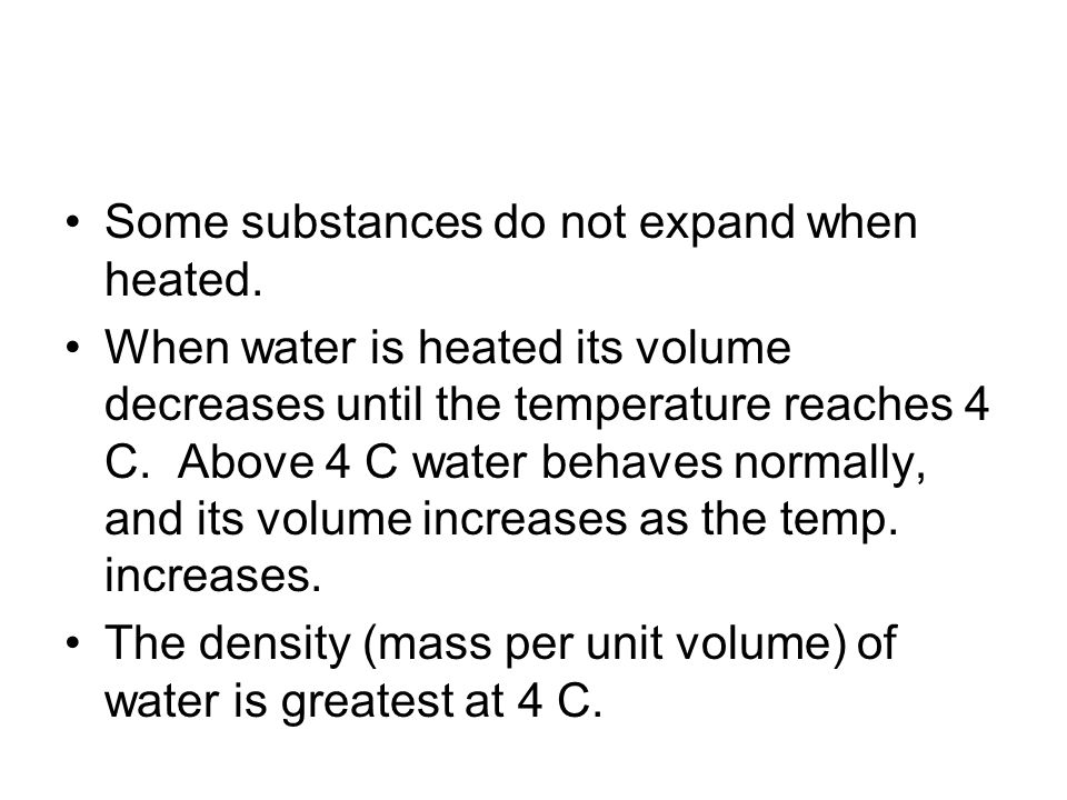 Some substances do not expand when heated. When water is heated its volume decreases until the temperature reaches 4 C. Above 4 C water behaves normal