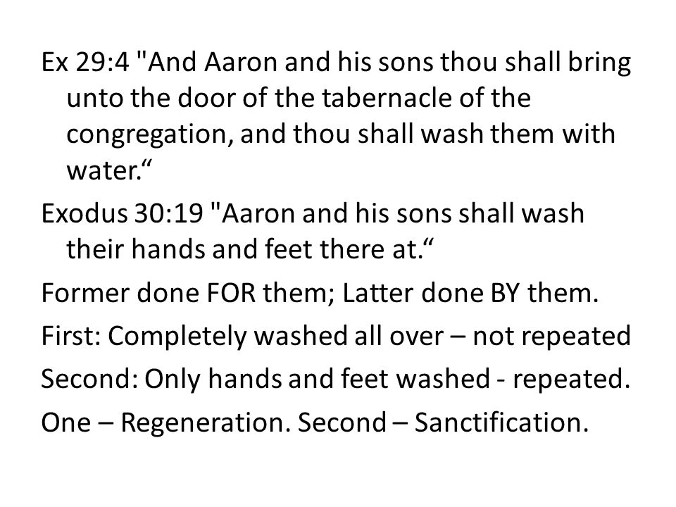 Ex 29:4 And Aaron and his sons thou shall bring unto the door of the tabernacle of the congregation, and thou shall wash them with water. Exodus 30:19 Aaron and his sons shall wash their hands and feet there at. Former done FOR them; Latter done BY them.