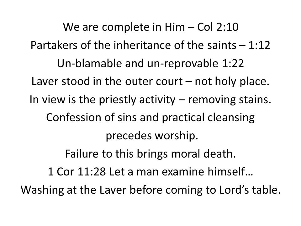 We are complete in Him – Col 2:10 Partakers of the inheritance of the saints – 1:12 Un-blamable and un-reprovable 1:22 Laver stood in the outer court – not holy place.