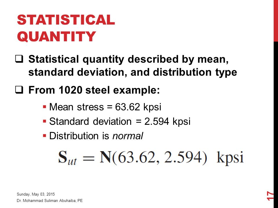 STATISTICAL QUANTITY  Statistical quantity described by mean, standard deviation, and distribution type  From 1020 steel example:  Mean stress = 63.62 kpsi  Standard deviation = 2.594 kpsi  Distribution is normal Dr.