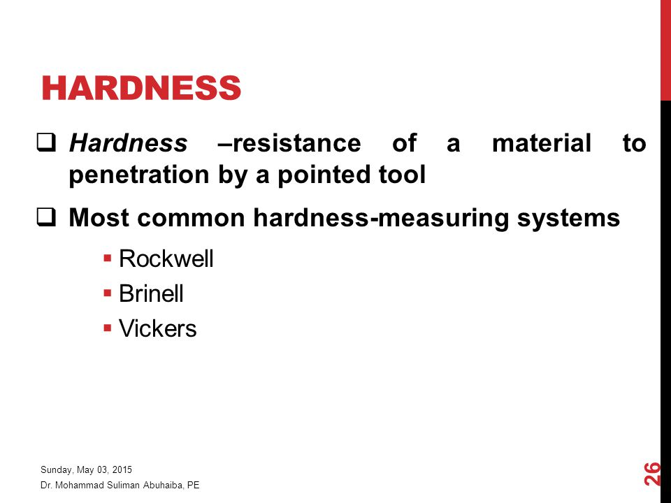 HARDNESS  Hardness –resistance of a material to penetration by a pointed tool  Most common hardness-measuring systems  Rockwell  Brinell  Vickers Dr.