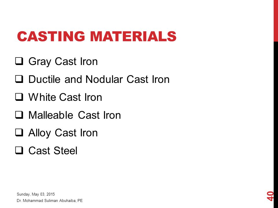 CASTING MATERIALS  Gray Cast Iron  Ductile and Nodular Cast Iron  White Cast Iron  Malleable Cast Iron  Alloy Cast Iron  Cast Steel Dr.