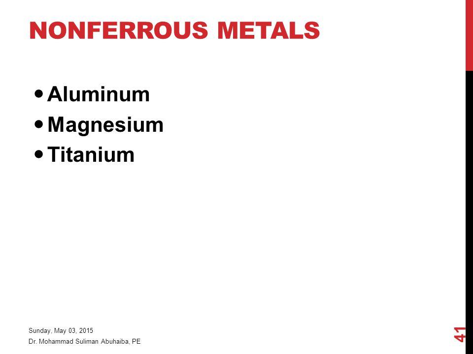 NONFERROUS METALS Aluminum Magnesium Titanium Dr. Mohammad Suliman Abuhaiba, PE Sunday, May 03, 2015 41