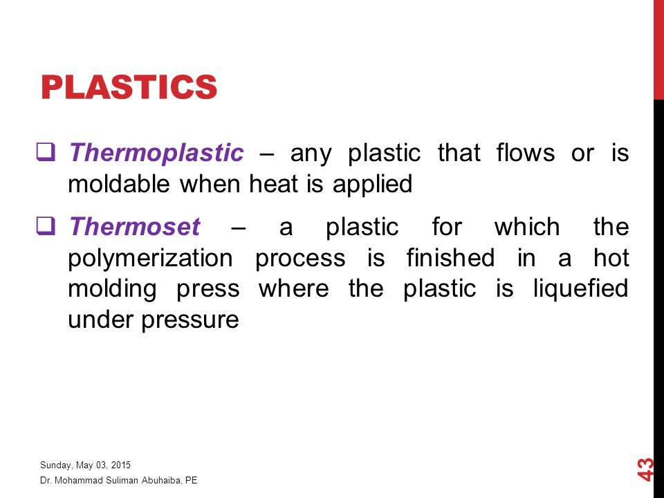 PLASTICS  Thermoplastic – any plastic that flows or is moldable when heat is applied  Thermoset – a plastic for which the polymerization process is finished in a hot molding press where the plastic is liquefied under pressure Dr.