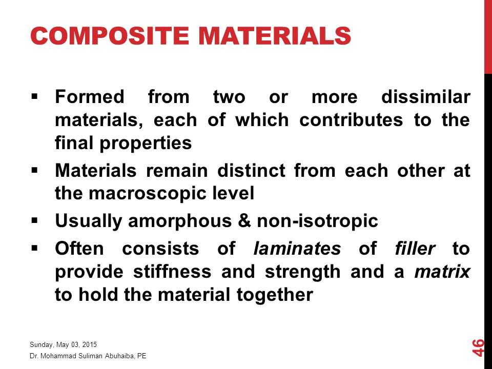 COMPOSITE MATERIALS  Formed from two or more dissimilar materials, each of which contributes to the final properties  Materials remain distinct from each other at the macroscopic level  Usually amorphous & non-isotropic  Often consists of laminates of filler to provide stiffness and strength and a matrix to hold the material together Dr.