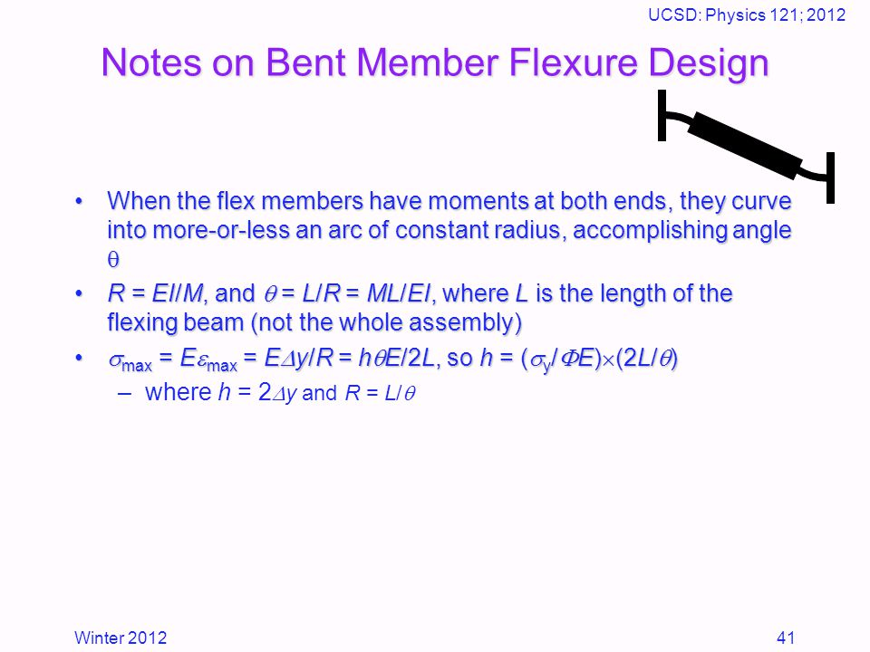 Winter 2012 UCSD: Physics 121; 2012 41 Notes on Bent Member Flexure Design When the flex members have moments at both ends, they curve into more-or-less an arc of constant radius, accomplishing angle When the flex members have moments at both ends, they curve into more-or-less an arc of constant radius, accomplishing angle  R = EI/M, and  = L/R = ML/EI, where L is the length of the flexing beam (not the whole assembly)R = EI/M, and  = L/R = ML/EI, where L is the length of the flexing beam (not the whole assembly)  max = E  max = E  y/R = h  E/2L, so h = (  y /  E)  (2L/  )  max = E  max = E  y/R = h  E/2L, so h = (  y /  E)  (2L/  ) –where h = 2  y and R = L/ 