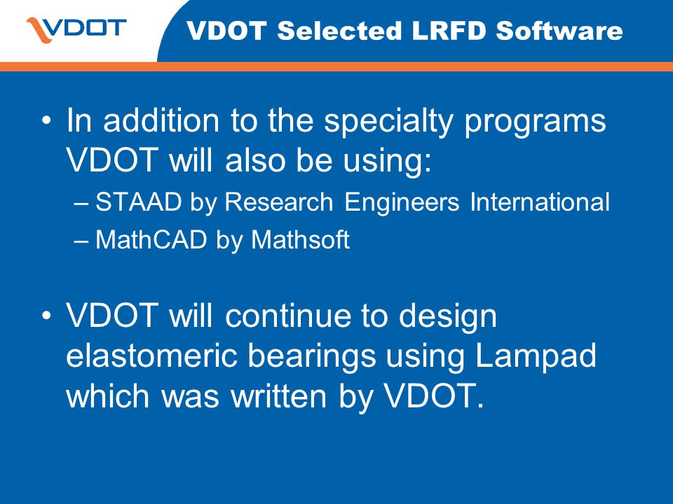 VDOT Selected LRFD Software In addition to the specialty programs VDOT will also be using: –STAAD by Research Engineers International –MathCAD by Mathsoft VDOT will continue to design elastomeric bearings using Lampad which was written by VDOT.