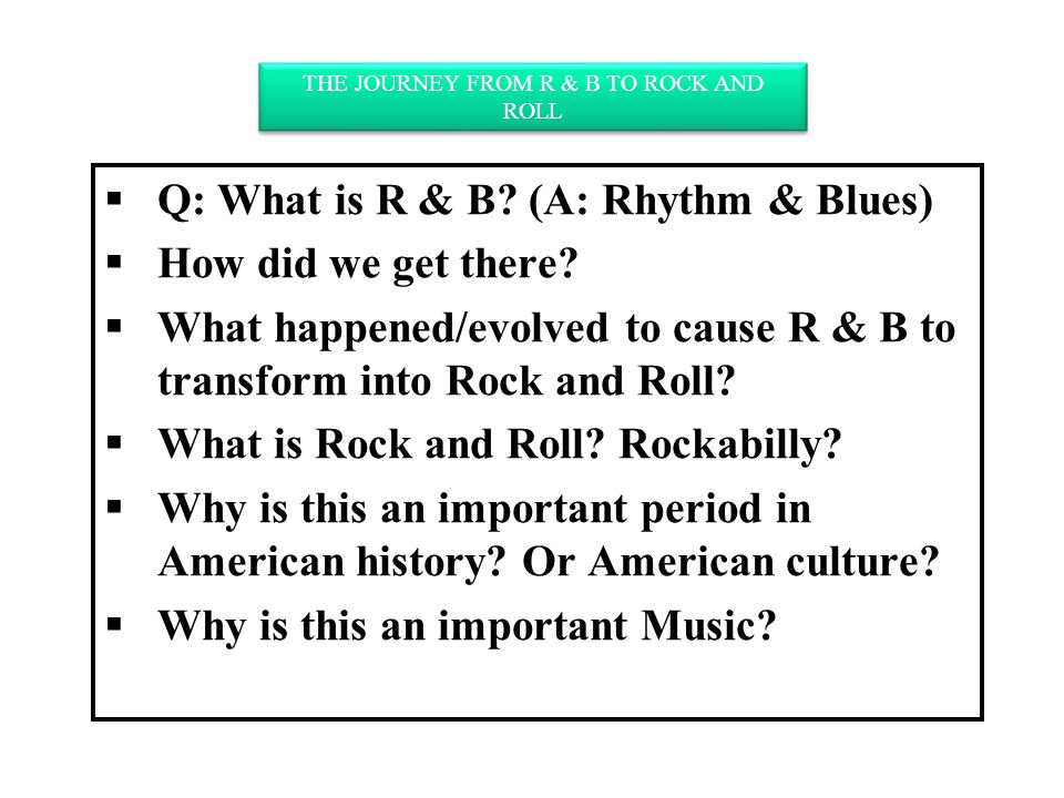  Q: What is R & B. (A: Rhythm & Blues)  How did we get there.