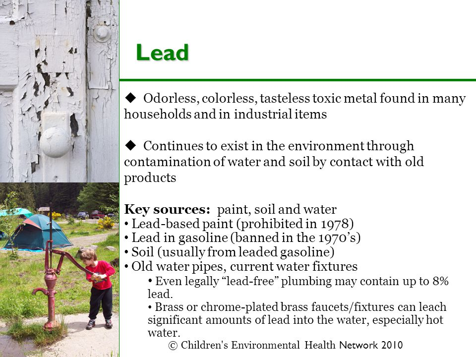 Lead  Odorless, colorless, tasteless toxic metal found in many households and in industrial items  Continues to exist in the environment through contamination of water and soil by contact with old products Key sources: paint, soil and water Lead-based paint (prohibited in 1978) Lead in gasoline (banned in the 1970's) Soil (usually from leaded gasoline) Old water pipes, current water fixtures Even legally lead-free plumbing may contain up to 8% lead.