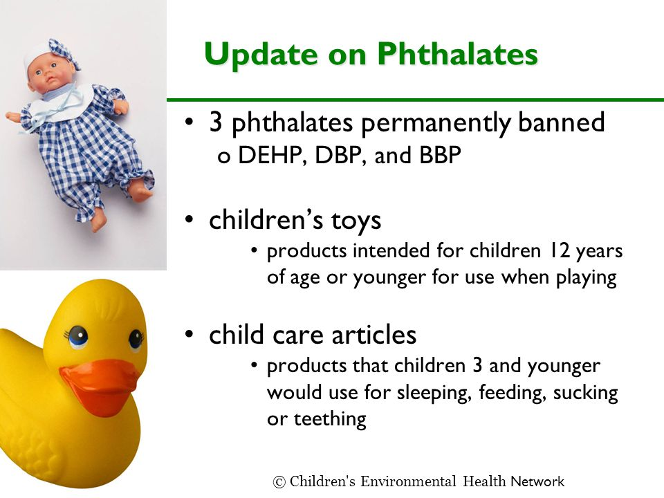 Update on Phthalates 3 phthalates permanently banned oDEHP, DBP, and BBP children's toys products intended for children 12 years of age or younger for use when playing child care articles products that children 3 and younger would use for sleeping, feeding, sucking or teething © Children s Environmental Health Network