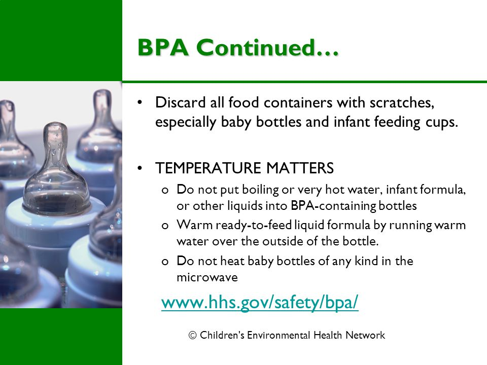BPA Continued… Discard all food containers with scratches, especially baby bottles and infant feeding cups. TEMPERATURE MATTERS oDo not put boiling or