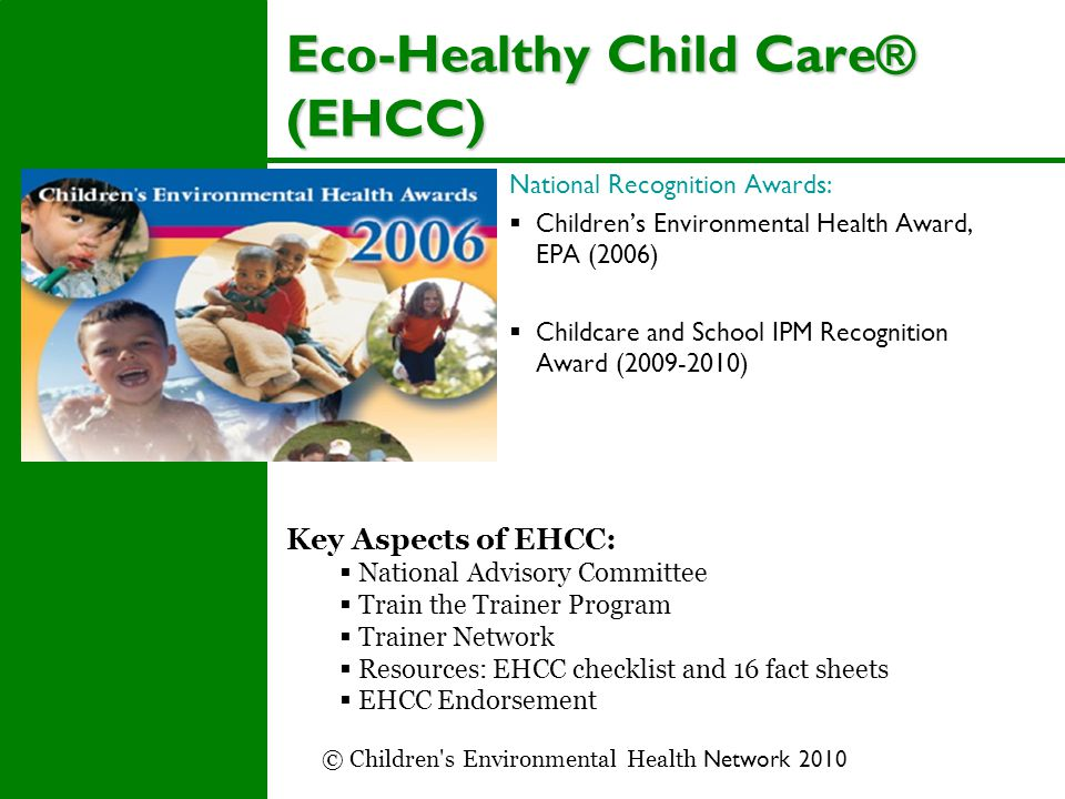 Eco-Healthy Child Care® (EHCC) National Recognition Awards:  Children's Environmental Health Award, EPA (2006)  Childcare and School IPM Recognition Award (2009-2010) Key Aspects of EHCC:  National Advisory Committee  Train the Trainer Program  Trainer Network  Resources: EHCC checklist and 16 fact sheets  EHCC Endorsement © Children s Environmental Health Network 2010