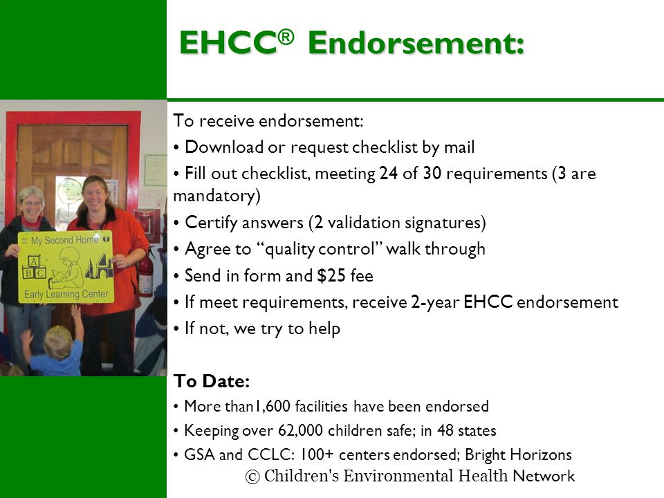EHCCEndorsement: EHCC ® Endorsement: To receive endorsement: Download or request checklist by mail Fill out checklist, meeting 24 of 30 requirements (3 are mandatory) Certify answers (2 validation signatures) Agree to quality control walk through Send in form and $25 fee If meet requirements, receive 2-year EHCC endorsement If not, we try to help To Date: More than1,600 facilities have been endorsed Keeping over 62,000 children safe; in 48 states GSA and CCLC: 100+ centers endorsed; Bright Horizons © Children s Environmental Health Network
