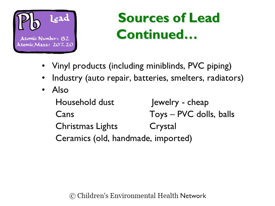 Sources of Lead Continued… Sources of Lead Continued… Vinyl products (including miniblinds, PVC piping) Industry (auto repair, batteries, smelters, ra