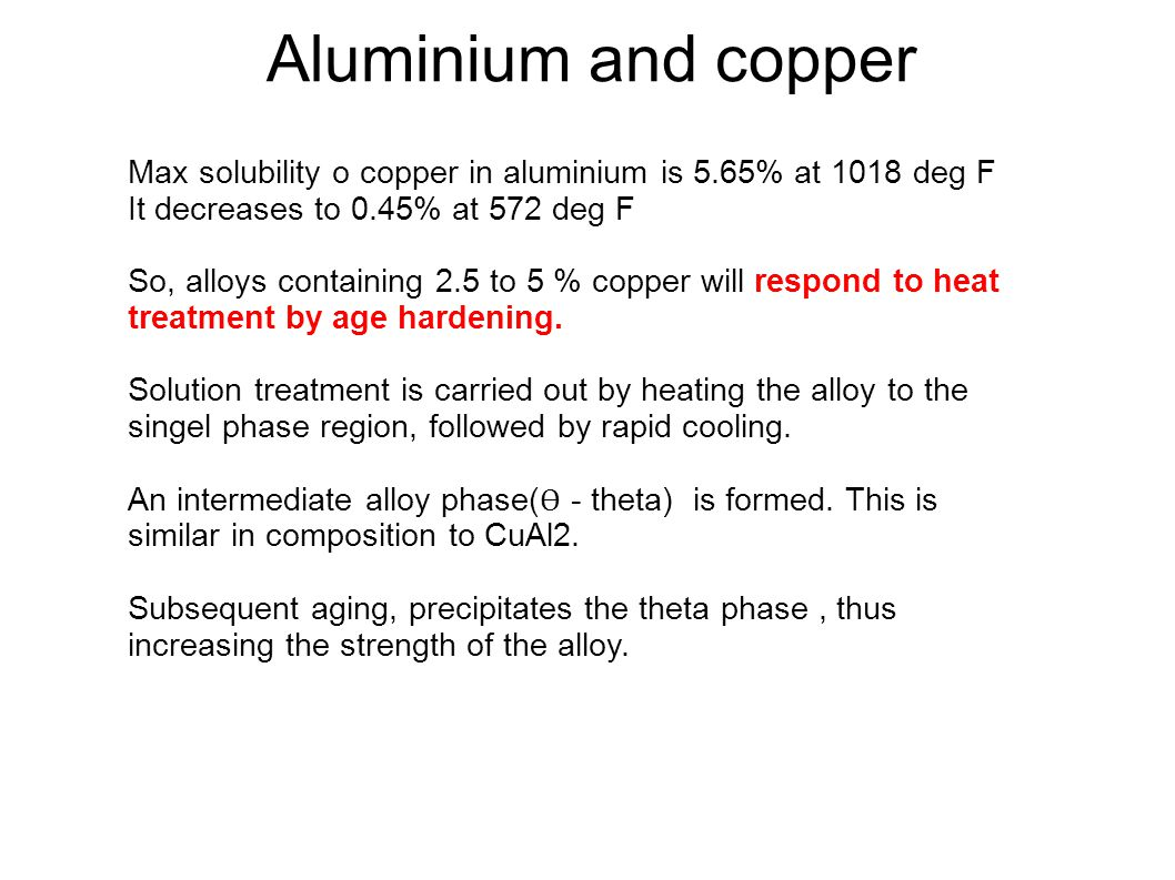 Aluminium and copper Max solubility o copper in aluminium is 5.65% at 1018 deg F It decreases to 0.45% at 572 deg F So, alloys containing 2.5 to 5 % c