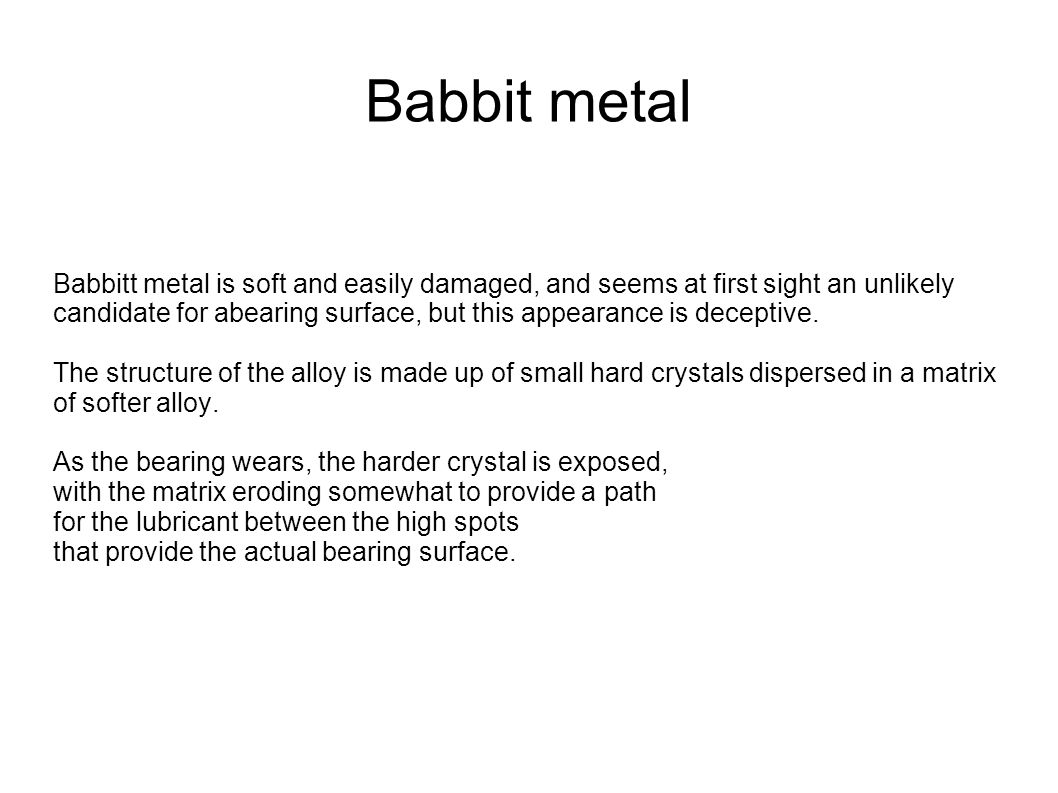 Babbit metal Babbitt metal is soft and easily damaged, and seems at first sight an unlikely candidate for abearing surface, but this appearance is dec
