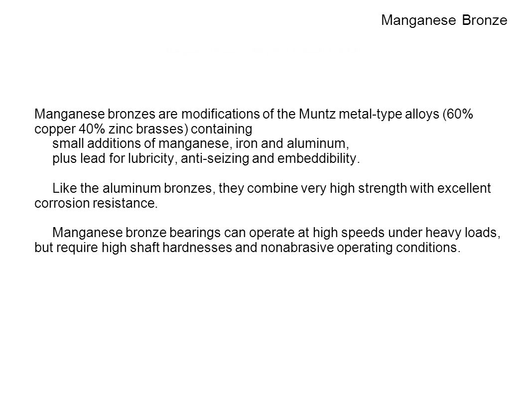 Manganese Bronzes: Alloy Nos. C86300, C86400 Manganese bronzes are modifications of the Muntz metal-type alloys (60% copper 40% zinc brasses) containi