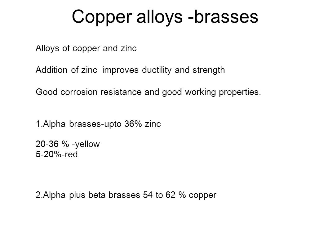 Copper alloys -brasses Alloys of copper and zinc Addition of zinc improves ductility and strength Good corrosion resistance and good working propertie