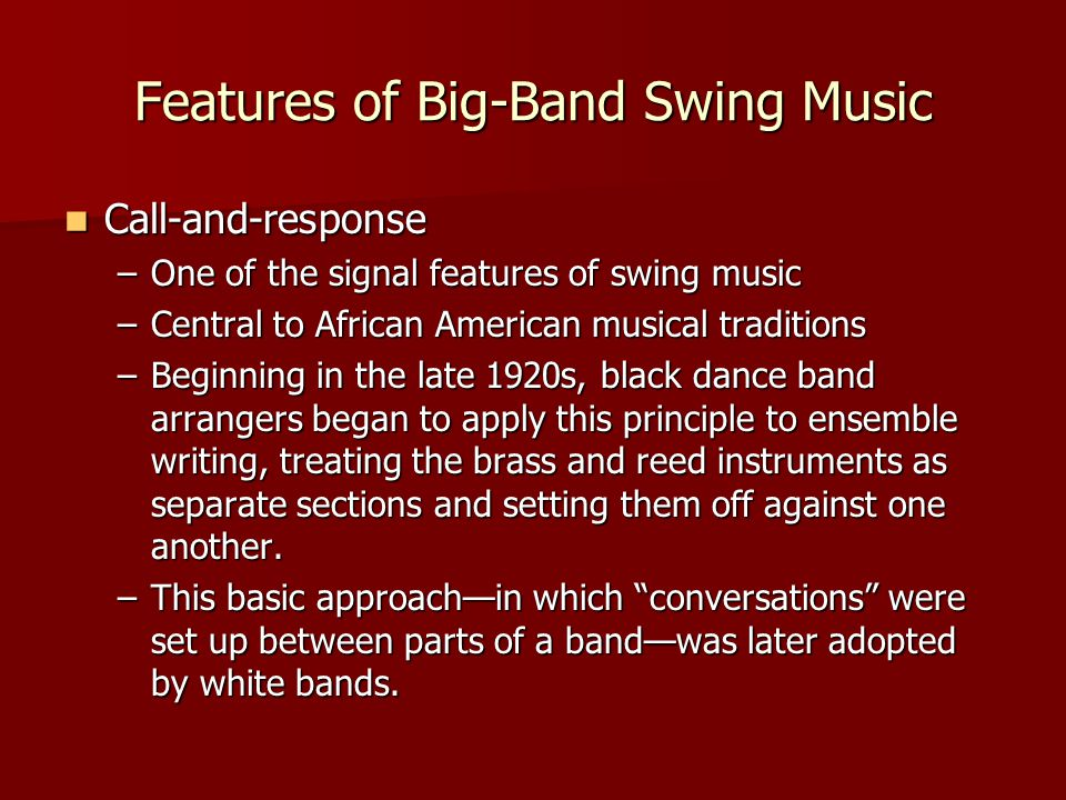 Features of Big-Band Swing Music Call-and-response Call-and-response –One of the signal features of swing music –Central to African American musical traditions –Beginning in the late 1920s, black dance band arrangers began to apply this principle to ensemble writing, treating the brass and reed instruments as separate sections and setting them off against one another.