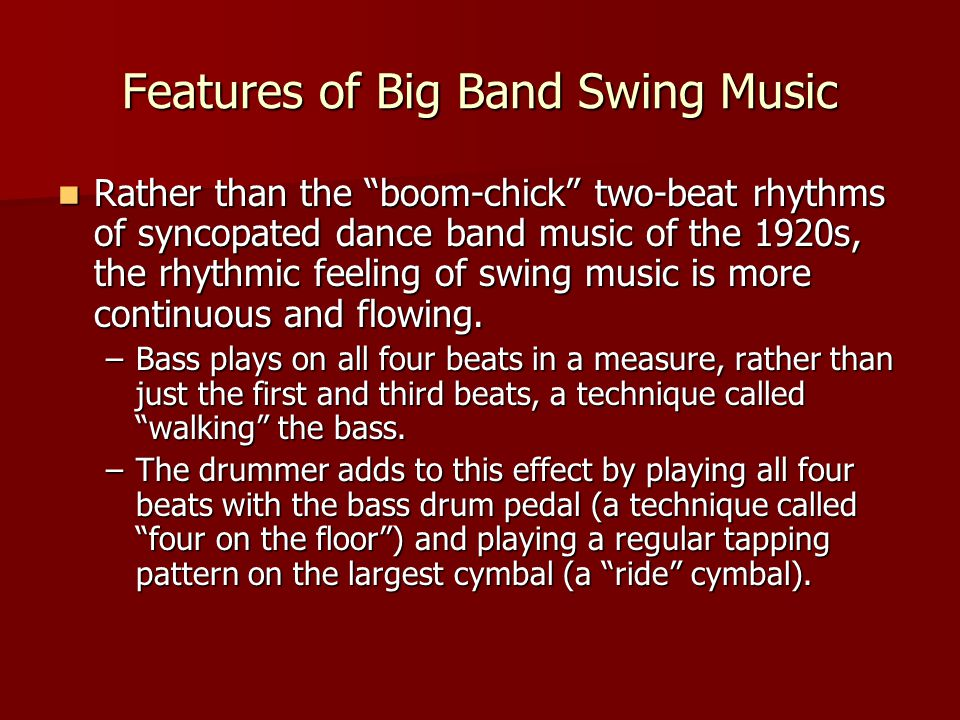 Features of Big Band Swing Music Rather than the boom-chick two-beat rhythms of syncopated dance band music of the 1920s, the rhythmic feeling of swing music is more continuous and flowing.