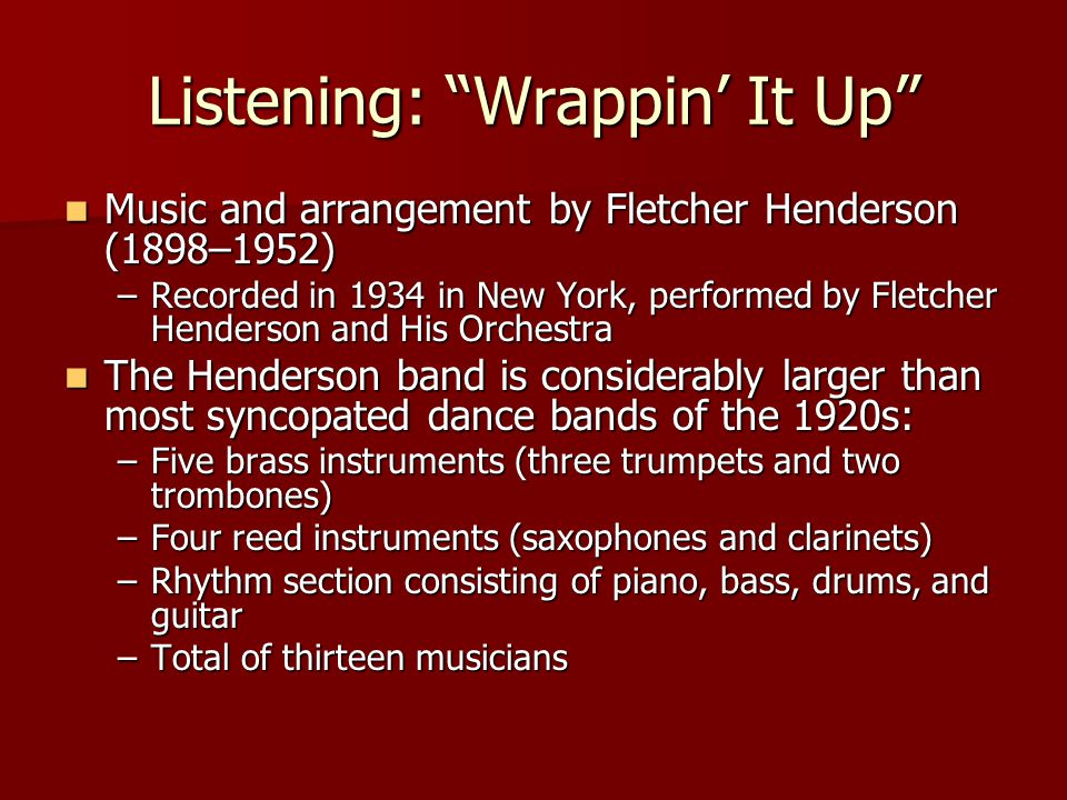 Listening: Wrappin' It Up Music and arrangement by Fletcher Henderson (1898–1952) Music and arrangement by Fletcher Henderson (1898–1952) –Recorded in 1934 in New York, performed by Fletcher Henderson and His Orchestra The Henderson band is considerably larger than most syncopated dance bands of the 1920s: The Henderson band is considerably larger than most syncopated dance bands of the 1920s: –Five brass instruments (three trumpets and two trombones) –Four reed instruments (saxophones and clarinets) –Rhythm section consisting of piano, bass, drums, and guitar –Total of thirteen musicians