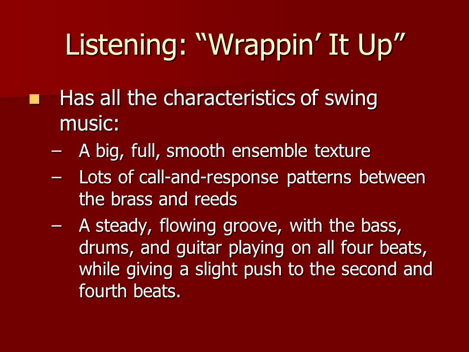 Listening: Wrappin' It Up Has all the characteristics of swing music: Has all the characteristics of swing music: –A big, full, smooth ensemble texture –Lots of call-and-response patterns between the brass and reeds –A steady, flowing groove, with the bass, drums, and guitar playing on all four beats, while giving a slight push to the second and fourth beats.