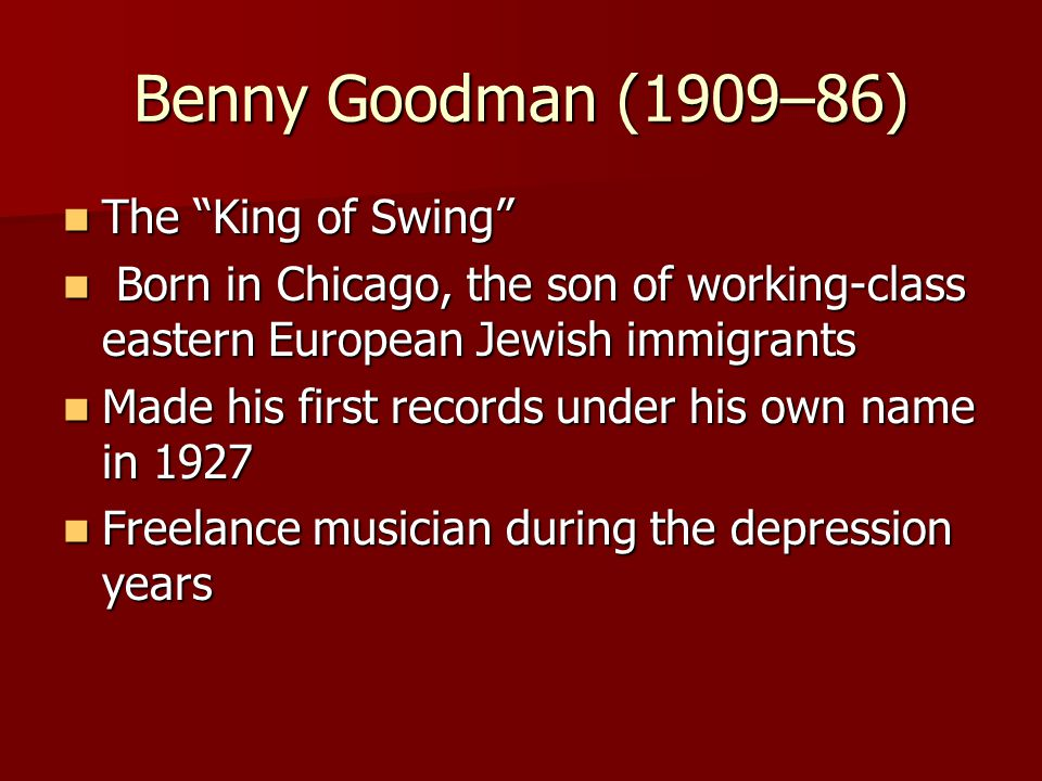"Benny Goodman (1909–86) The ""King of Swing"" The ""King of Swing"" Born in Chicago, the son of working-class eastern European Jewish immigrants Born in C"