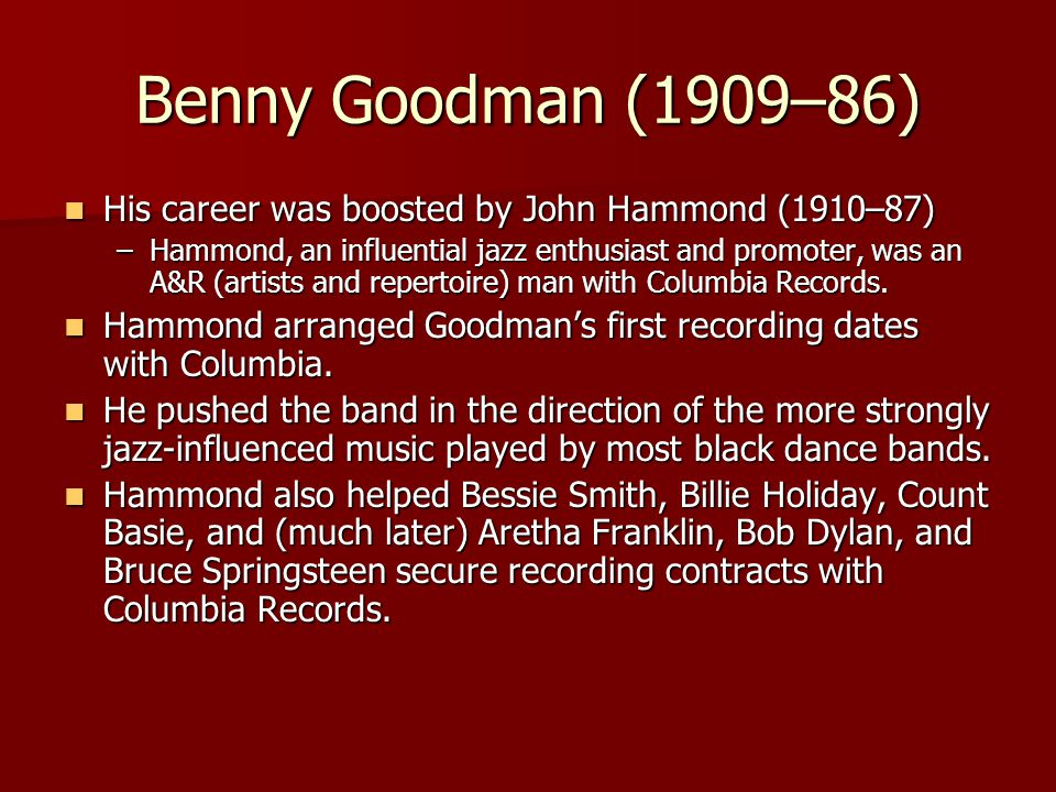 Benny Goodman (1909–86) His career was boosted by John Hammond (1910–87) His career was boosted by John Hammond (1910–87) –Hammond, an influential jaz