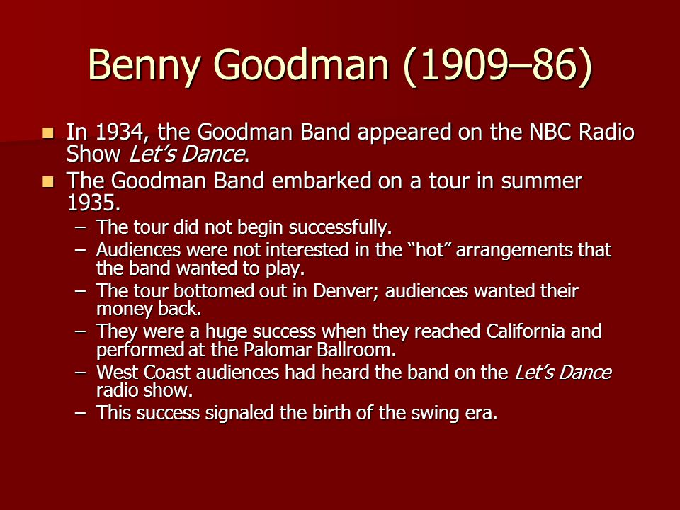 Benny Goodman (1909–86) In 1934, the Goodman Band appeared on the NBC Radio Show Let's Dance. In 1934, the Goodman Band appeared on the NBC Radio Show