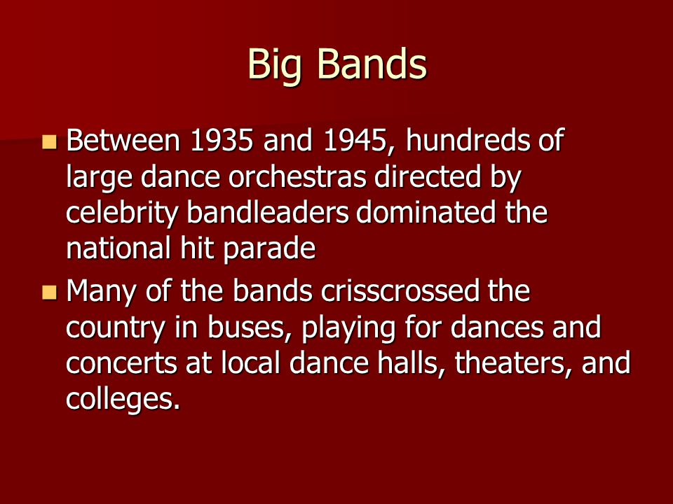 Big Bands Between 1935 and 1945, hundreds of large dance orchestras directed by celebrity bandleaders dominated the national hit parade Between 1935 and 1945, hundreds of large dance orchestras directed by celebrity bandleaders dominated the national hit parade Many of the bands crisscrossed the country in buses, playing for dances and concerts at local dance halls, theaters, and colleges.